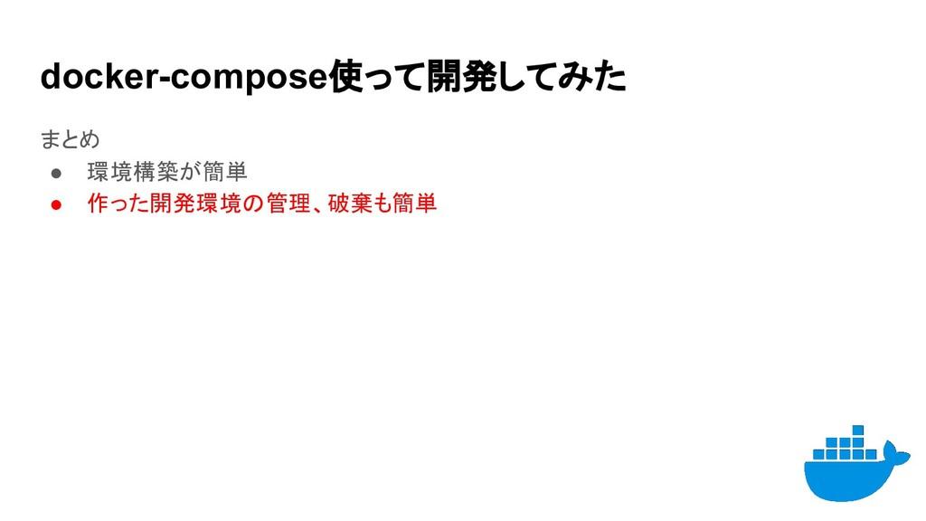 docker-compose使って開発してみた まとめ ● 環境構築が簡単 ● 作った開発環境...