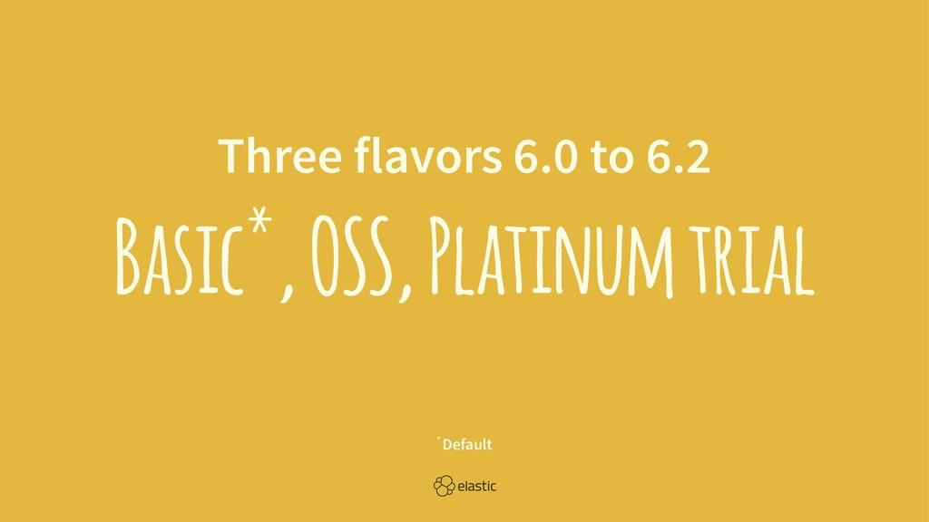 Three flavors 6.0 to 6.2 Basic*, OSS, Platinum ...
