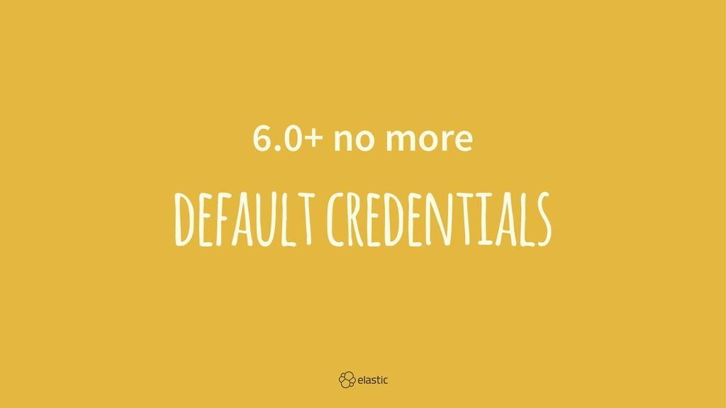 6.0+ no more default credentials