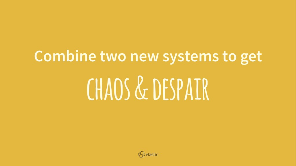 Combine two new systems to get chaos & despair