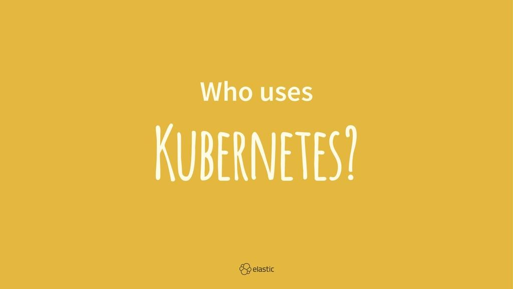 Who uses Kubernetes?