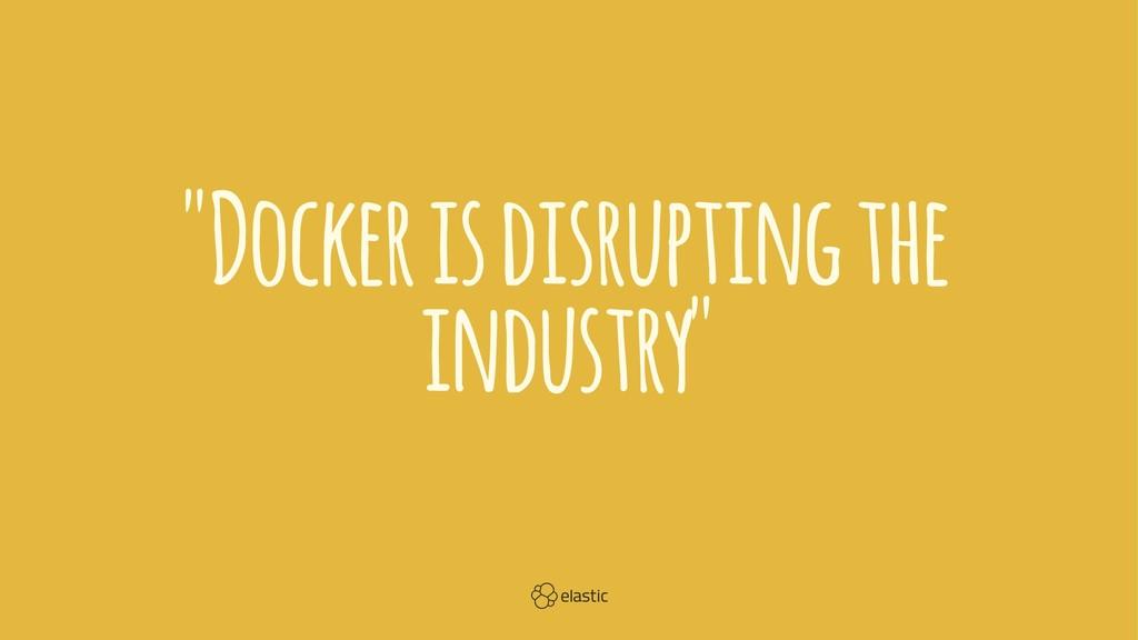 """Docker is disrupting the industry"""