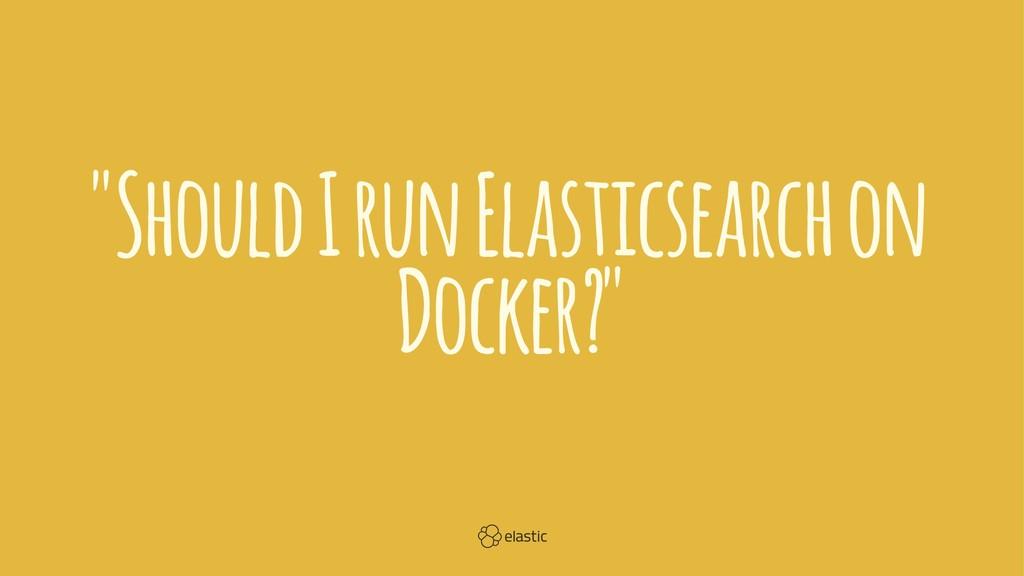 """Should I run Elasticsearch on Docker?"""