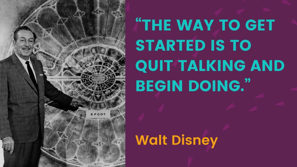 """""""THE WAY TO GET STARTED IS TO QUIT TALKING AND ..."""