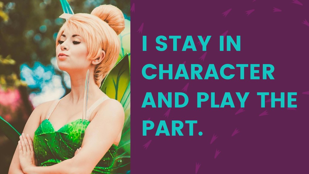 I STAY IN CHARACTER AND PLAY THE PART.