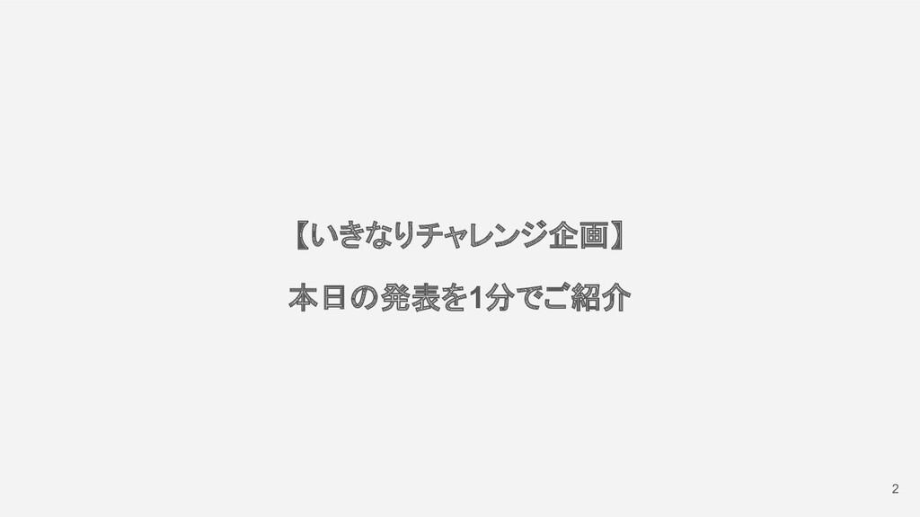 2 【いきなりチャレンジ企画】 本日の発表を1分でご紹介