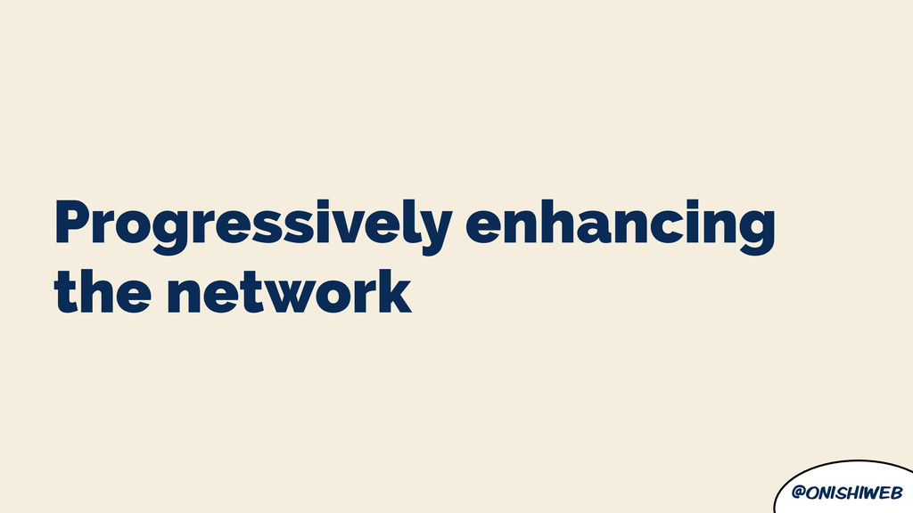 @onishiweb Progressively enhancing the network