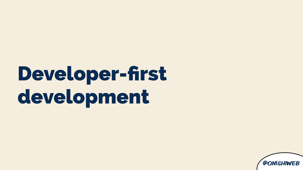 @onishiweb Developer-first development