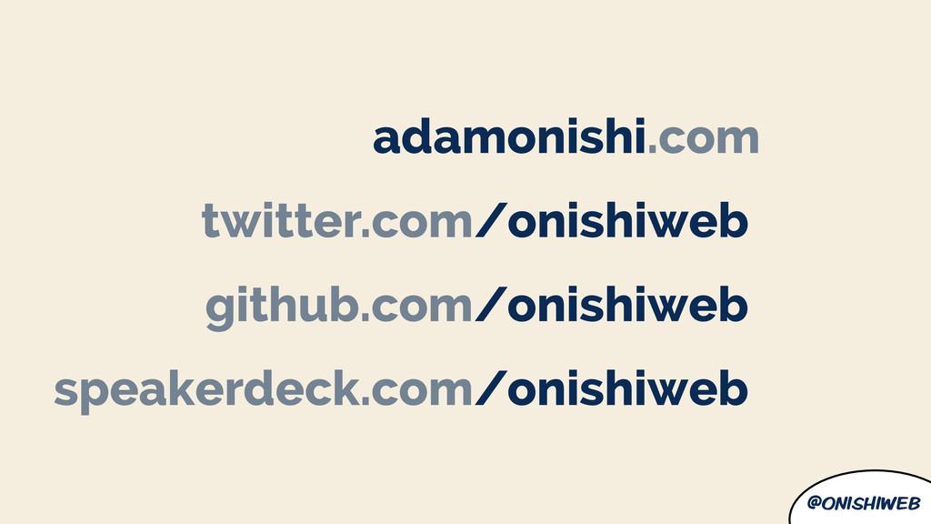 @onishiweb adamonishi.com twitter.com/onishiweb...