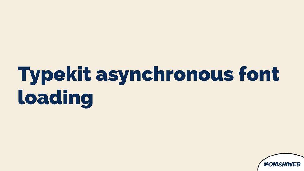@onishiweb Typekit asynchronous font loading