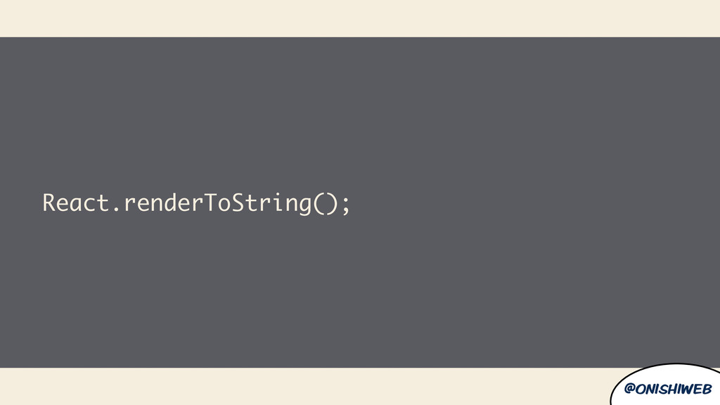 @onishiweb React.renderToString();