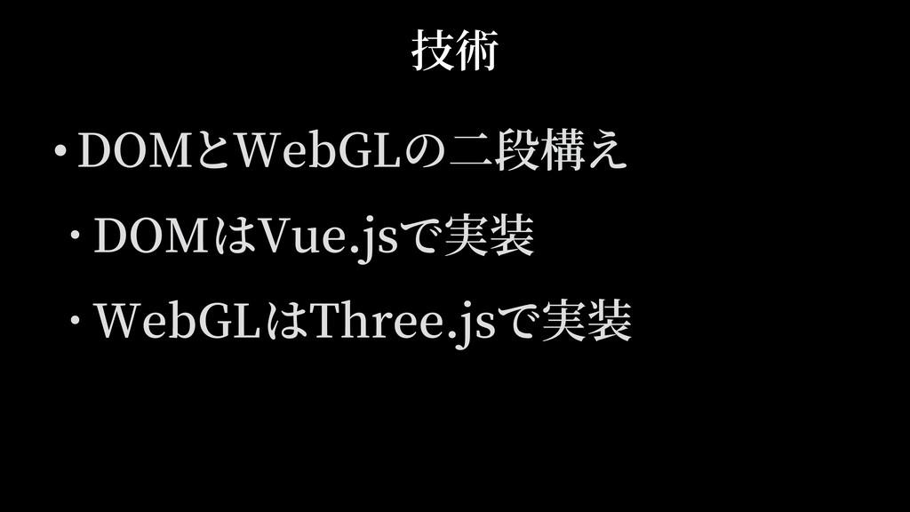 • DOMとWebGLの⼆段構え • DOMはVue.jsで実装 • WebGLはThree....