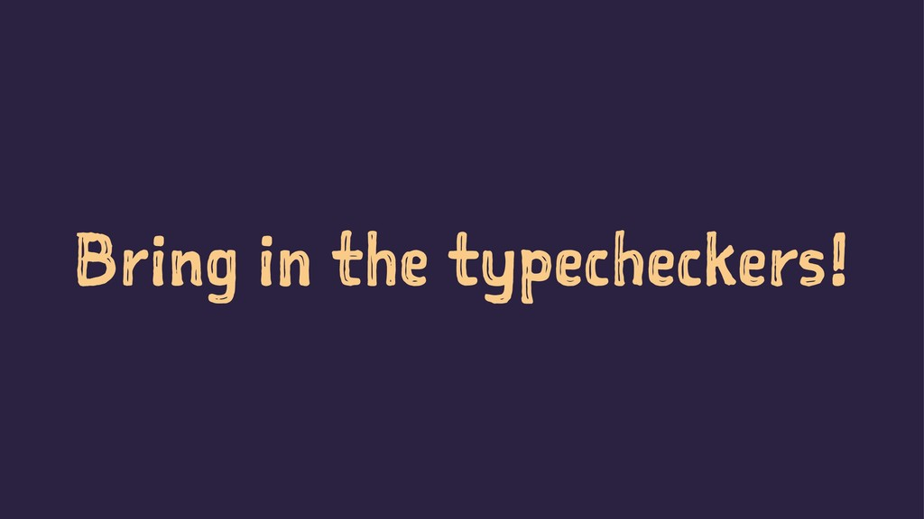 Bring in the typecheckers!