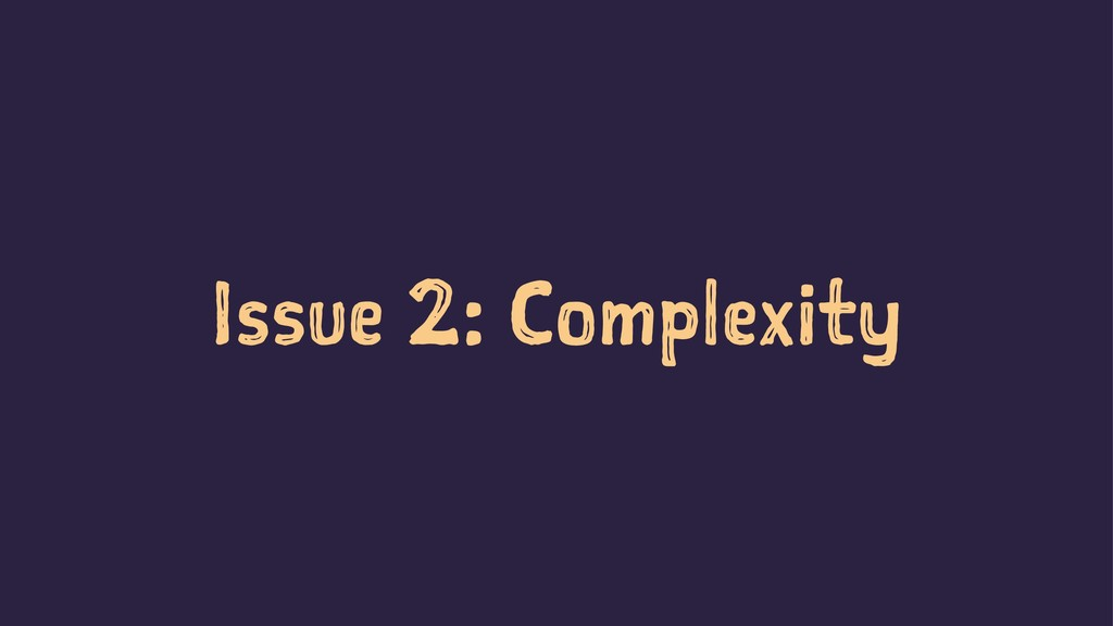 Issue 2: Complexity