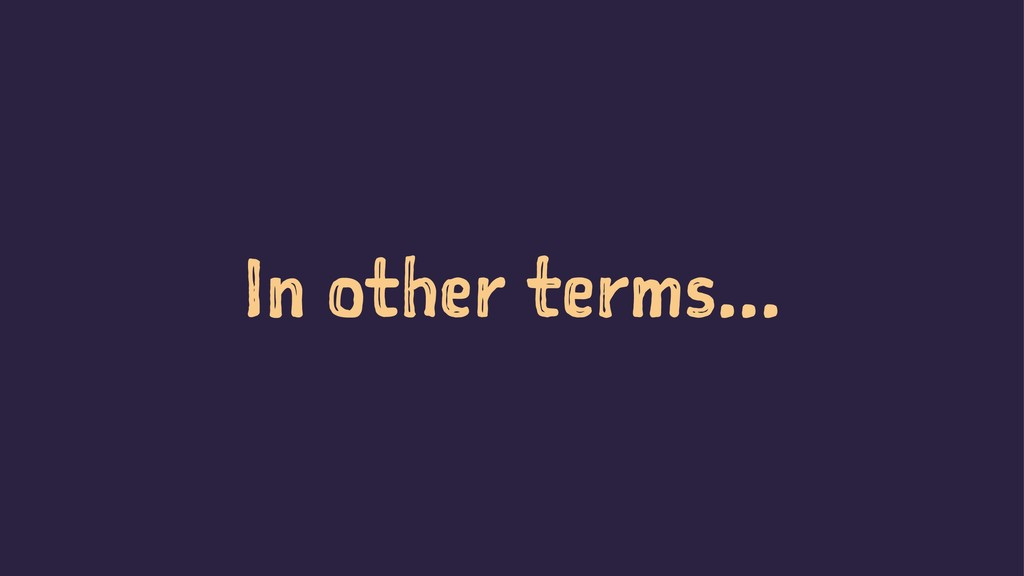 In other terms...