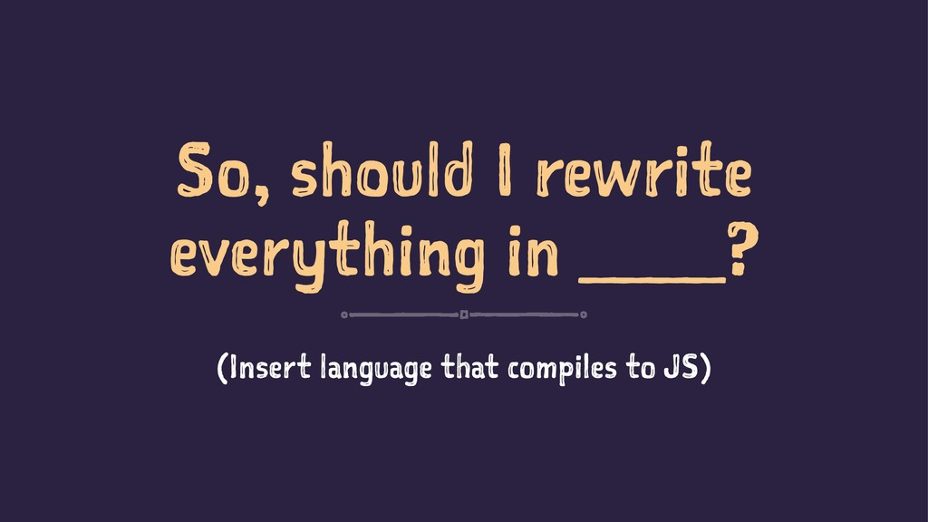 So, should I rewrite everything in ____? (Inser...