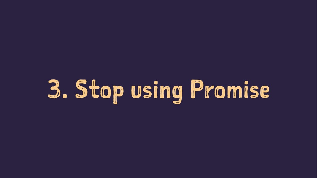 3. Stop using Promise