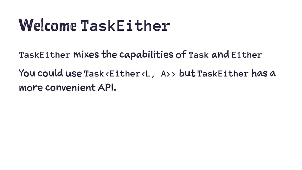 Welcome TaskEither TaskEither mixes the capabil...