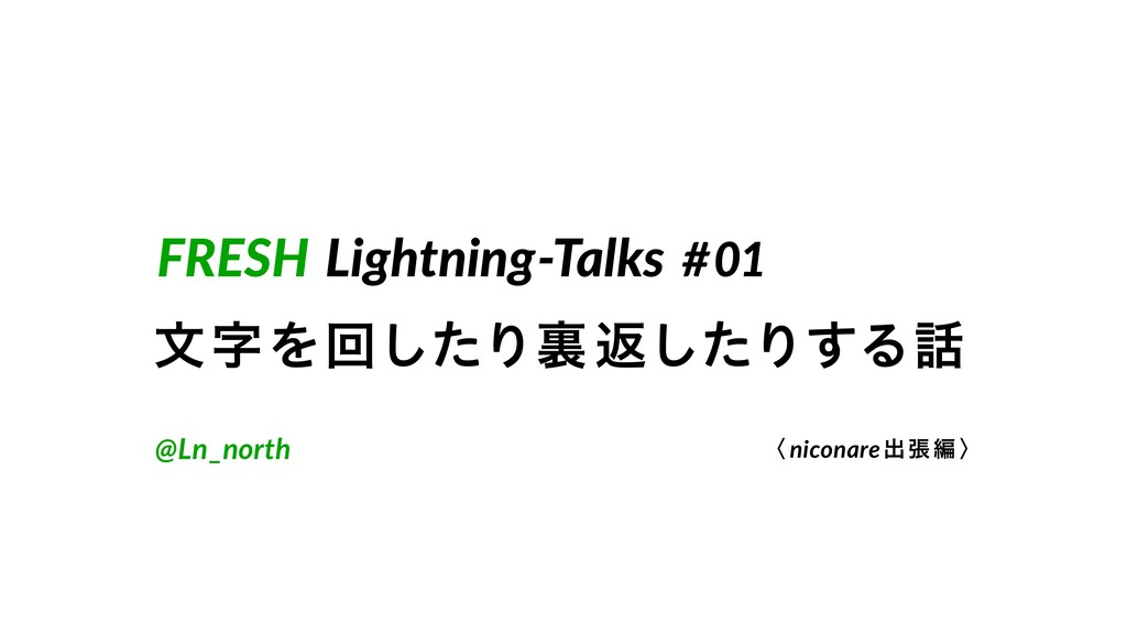 FRESH Lightning-Talks #01 จΛճͨ͠Γཪฦͨ͠Γ͢Δ @Ln_n...
