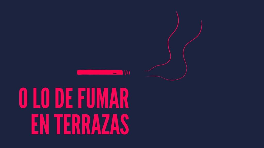 O LO DE FUMAR EN TERRAZAS