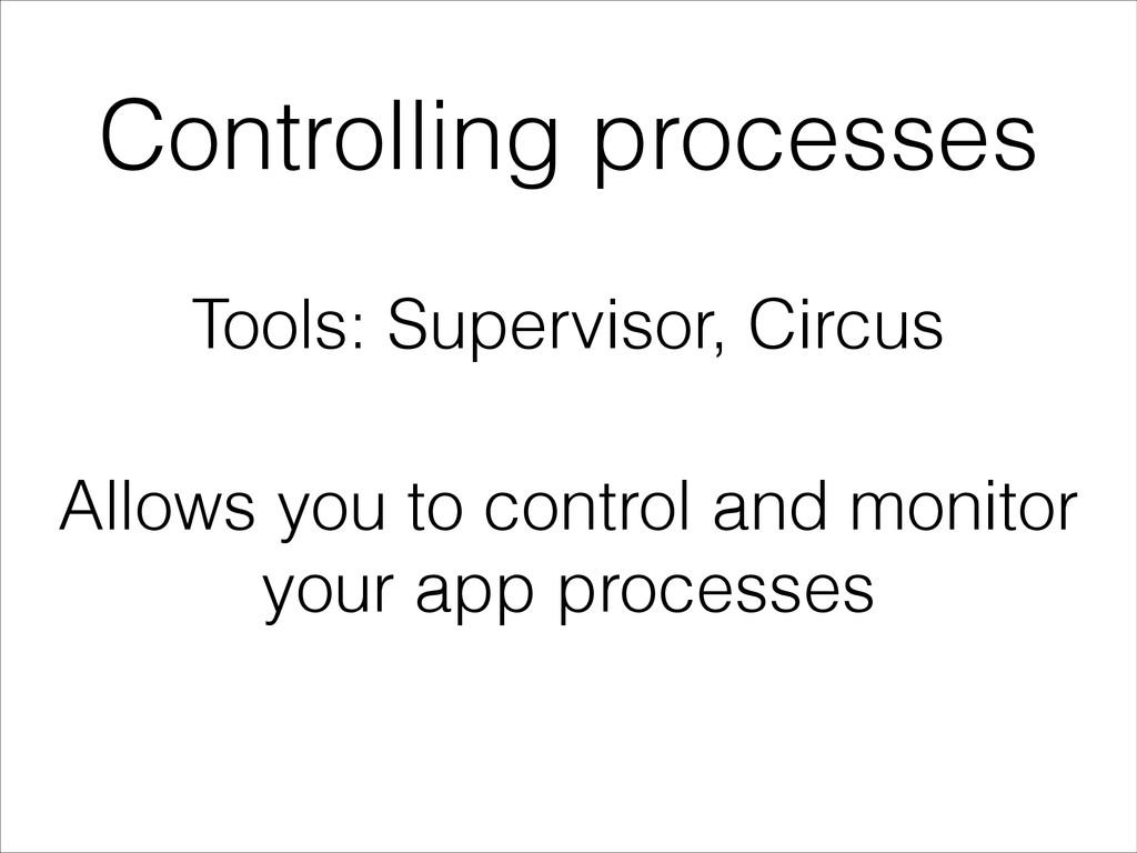 Controlling processes Tools: Supervisor, Circus...