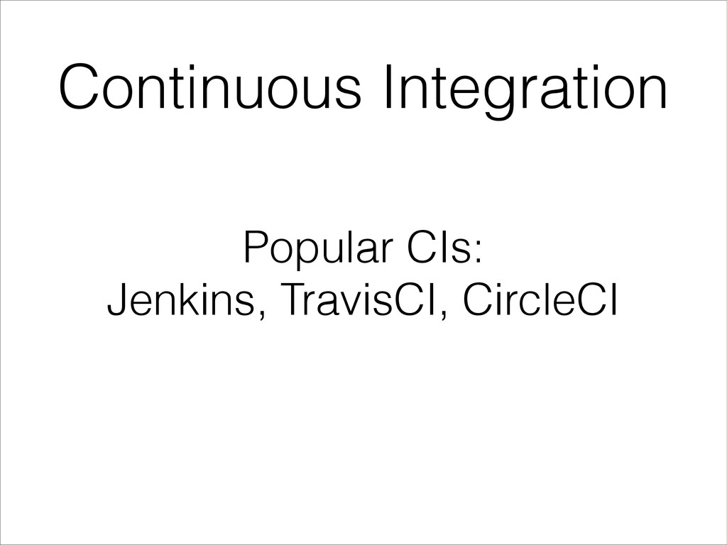 Continuous Integration Popular CIs: Jenkins, Tr...