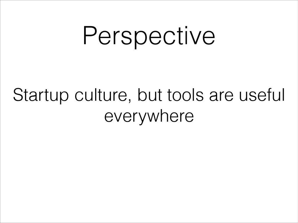 Perspective Startup culture, but tools are usef...