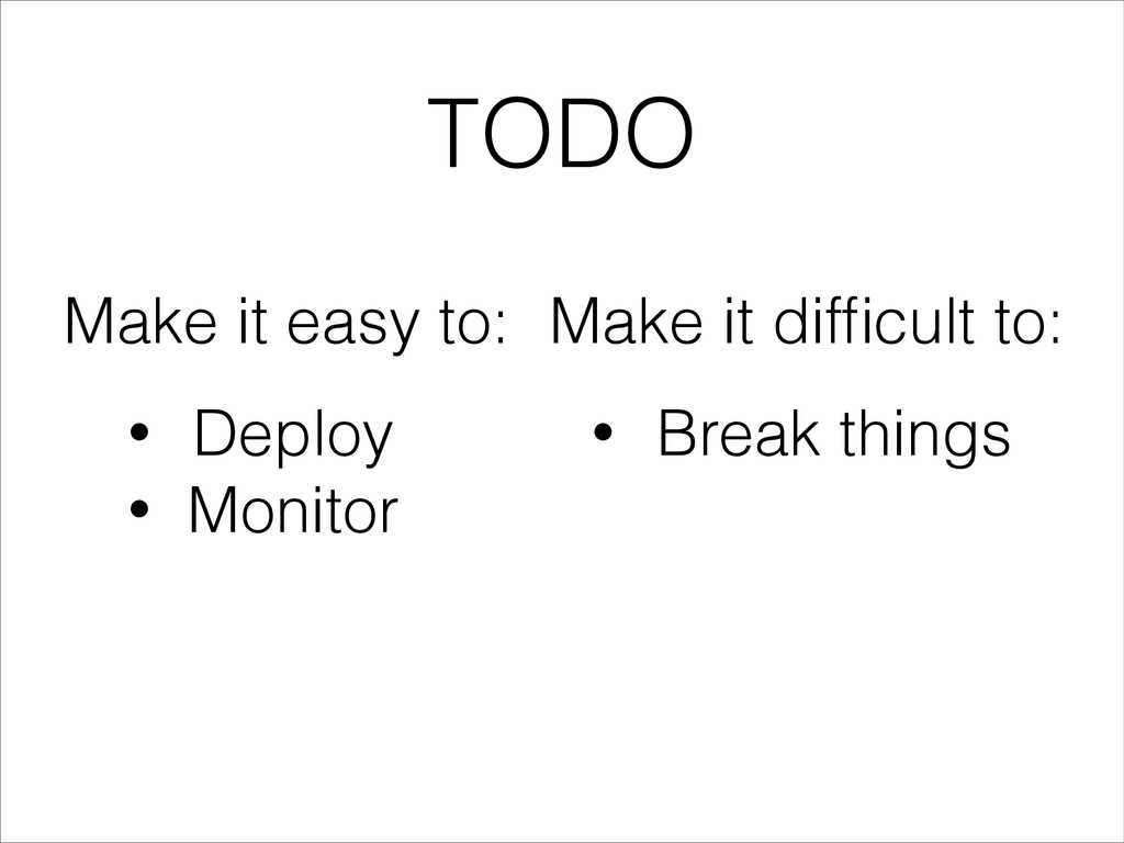 TODO • Deploy • Monitor Make it easy to: • Brea...