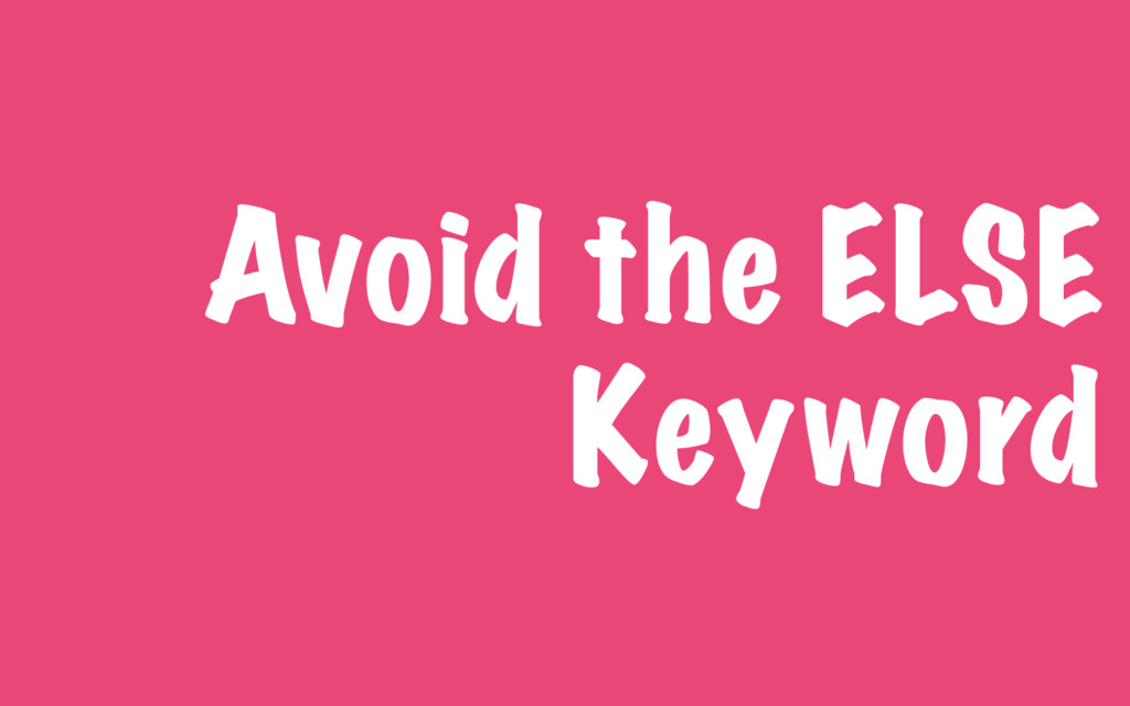 Avoid the ELSE Keyword