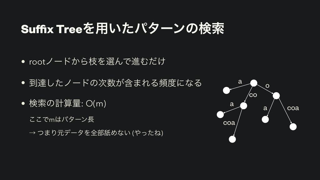 Suffix TreeΛ༻͍ͨύλʔϯͷݕࡧ • rootϊʔυ͔ΒࢬΛબΜͰਐΉ͚ͩ • ౸ୡ͠...