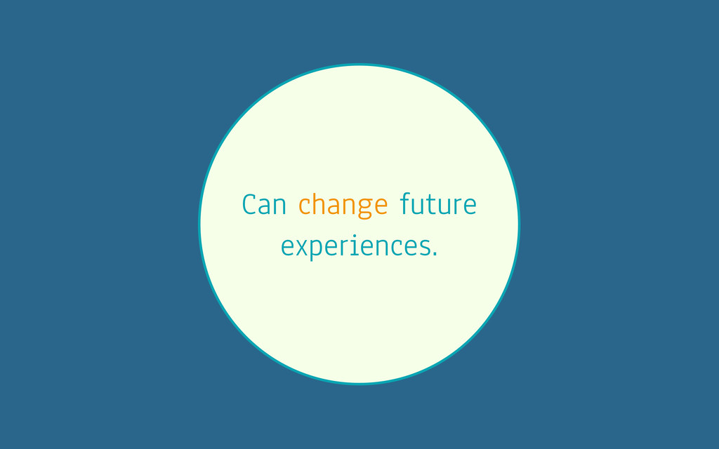 Can change future experiences.