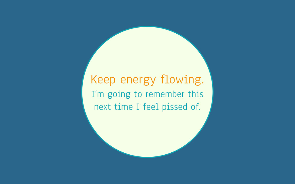 Keep energy flowing. I'm going to remember this...