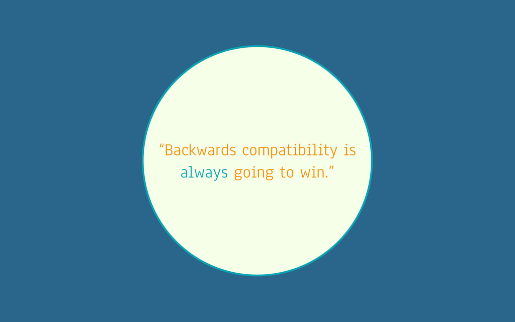 """Backwards compatibility is always going to win..."