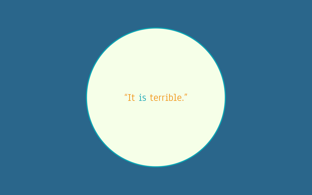 """It is terrible."""