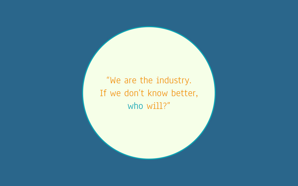 """We are the industry. If we don't know better, ..."