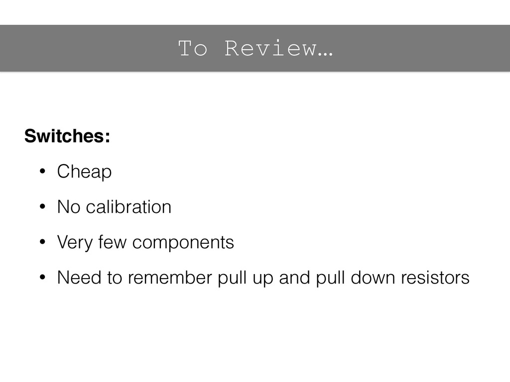 To Review… Switches:! • Cheap • No calibration ...