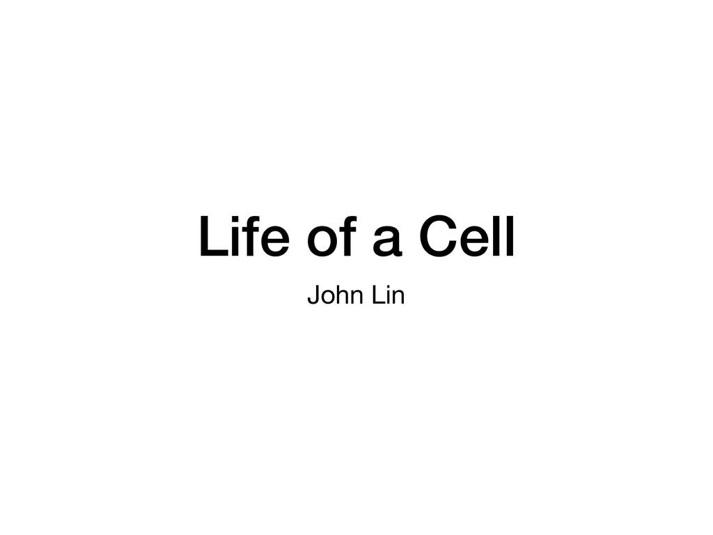 Life of a Cell John Lin