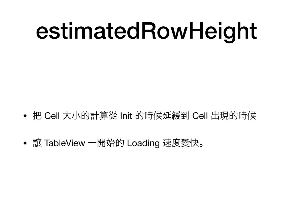 estimatedRowHeight •  Cell େখతܭኺ Init తީԆ؇౸ ...