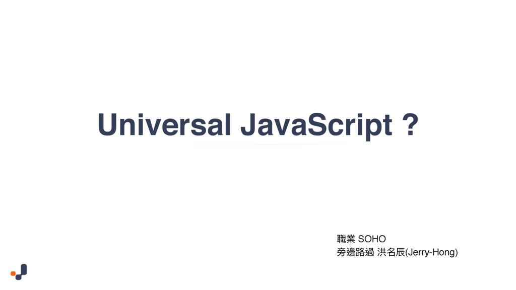 Universal JavaScript ? 肬禂 SOHO ෟ螲᪠螂 ၒݷ蜤(Jerry-H...