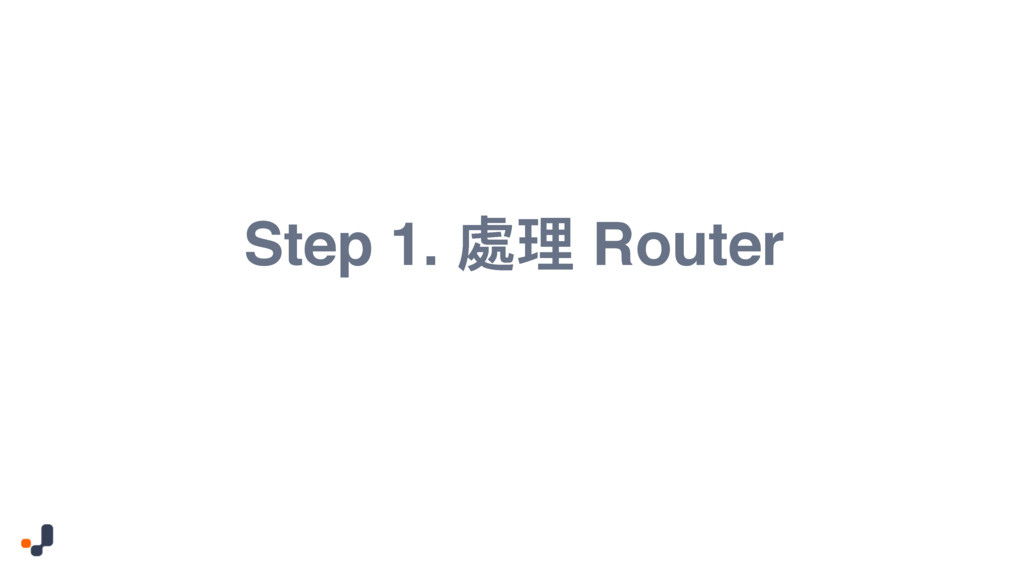 Step 1. 蒂ቘ Router