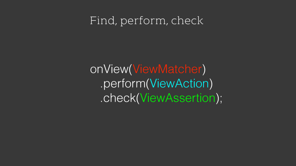 Find, perform, check onView(ViewMatcher) .perfo...