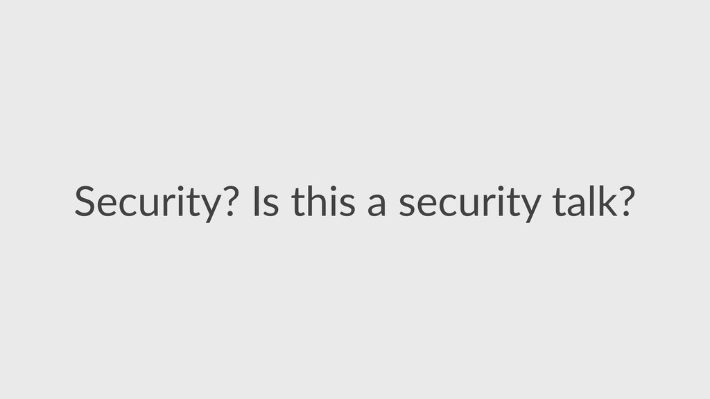 Security?  Is  this  a  security  talk?