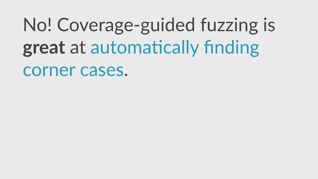 No!  Coverage-­‐guided  fuzzing  is   great  at...