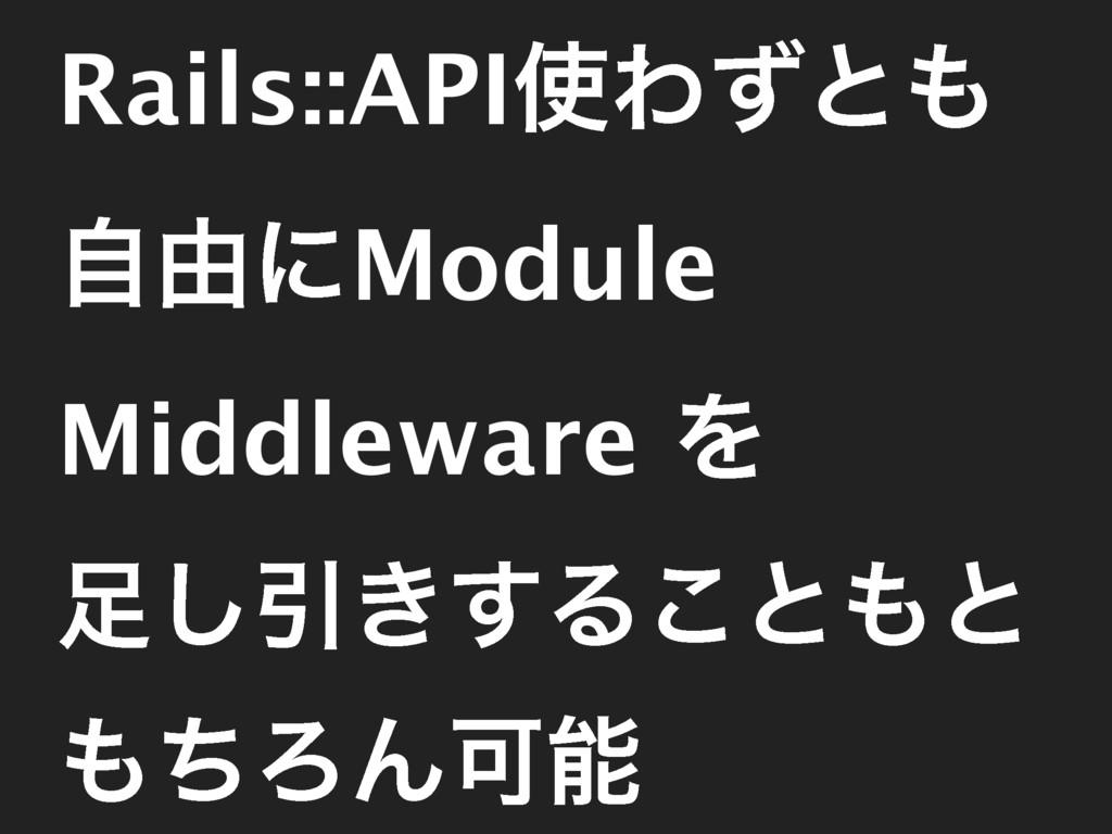 Rails::APIΘͣͱ ࣗ༝ʹModule Middleware Λ ͠Ҿ͖͢Δ͜ͱ...