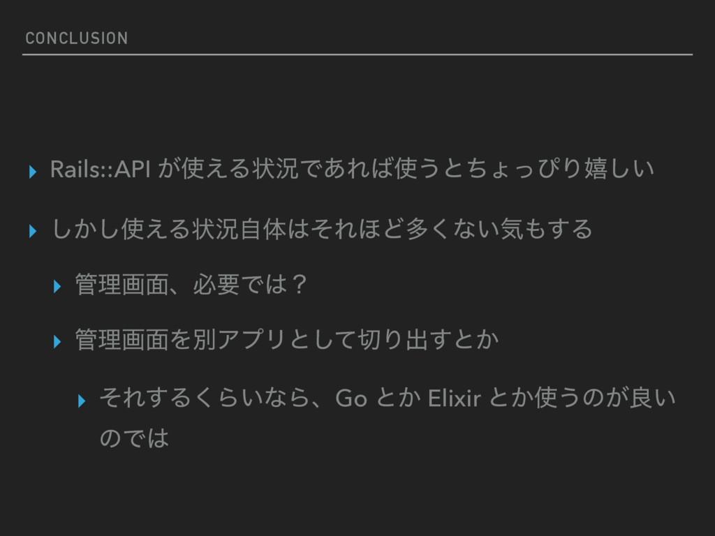 CONCLUSION ▸ Rails::API ͕͑Δঢ়گͰ͋Ε͏ͱͪΐͬͽΓخ͍͠ ▸...