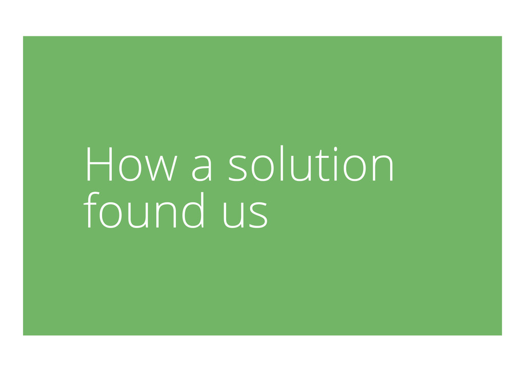 How a solution found us