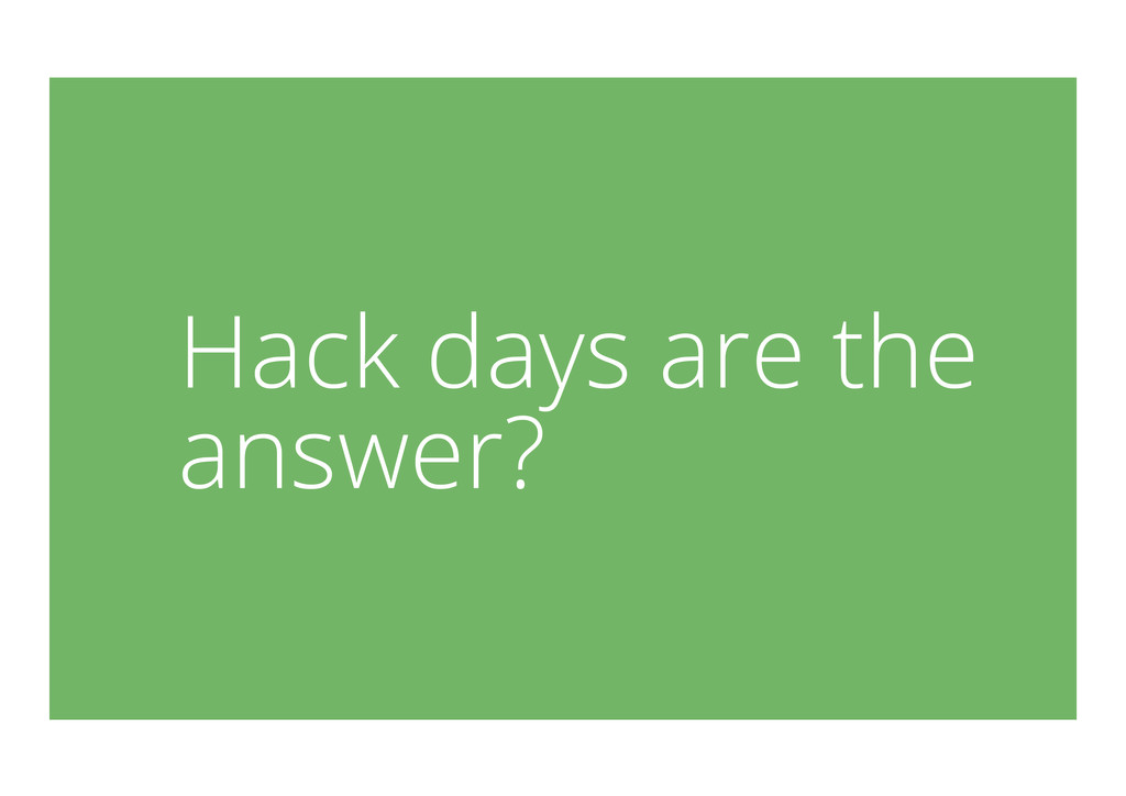 Hack days are the answer?
