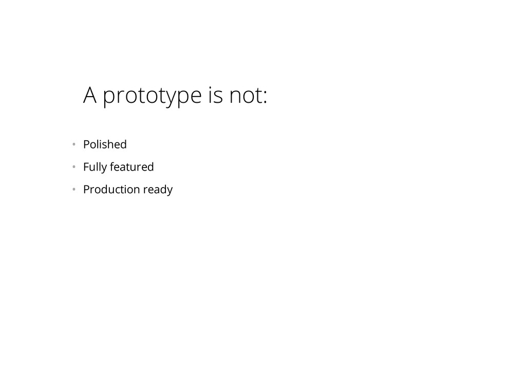 A prototype is not: • Polished • Fully featur...