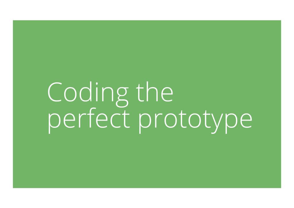Coding the perfect prototype