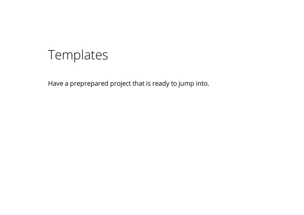 Templates Have a preprepared project that is re...